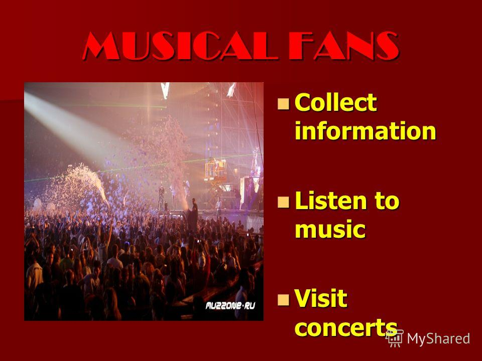 MUSICAL FANS Collect information Collect information Listen to music Listen to music Visit concerts Visit concerts