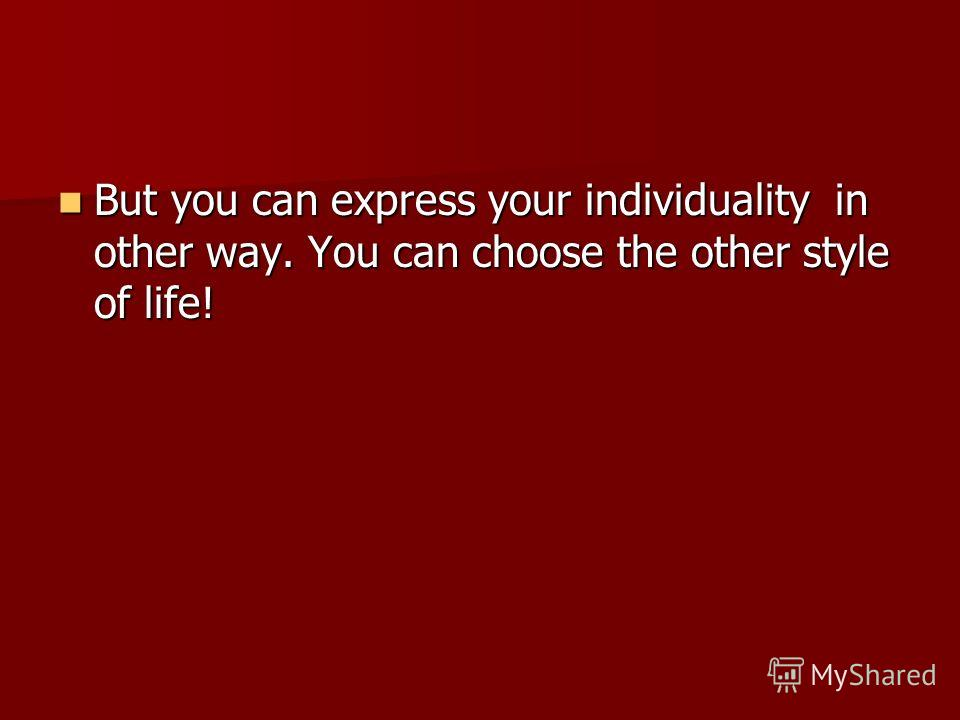 But you can express your individuality in other way. You can choose the other style of life! But you can express your individuality in other way. You can choose the other style of life!