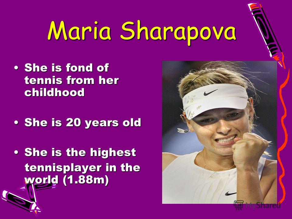 Maria Sharapova Maria Sharapova She is fond of tennis from her childhood She is 20 years old She is the highest tennisplayer in the world (1.88m)