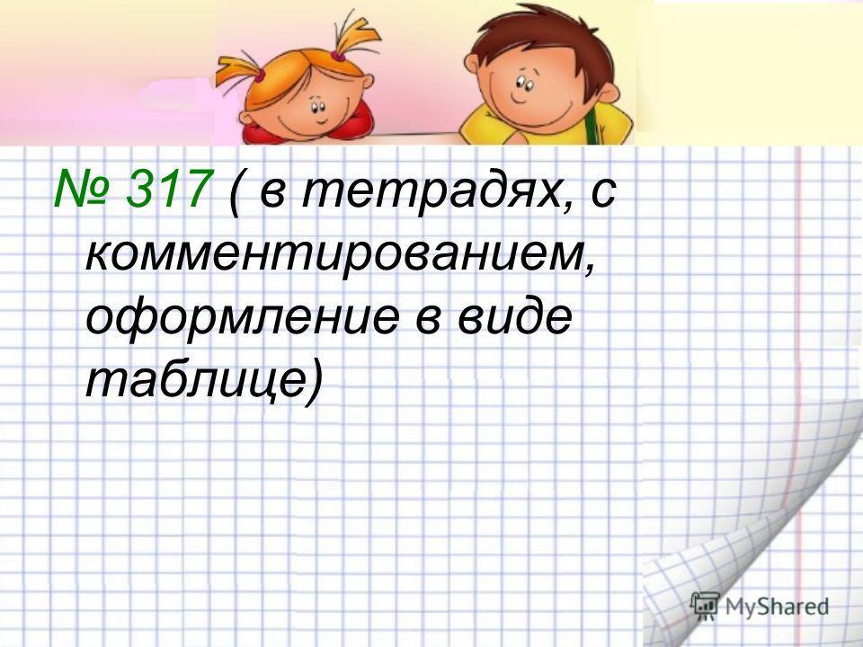 317 ( в тетрадях, с комментированием, оформление в виде таблице)