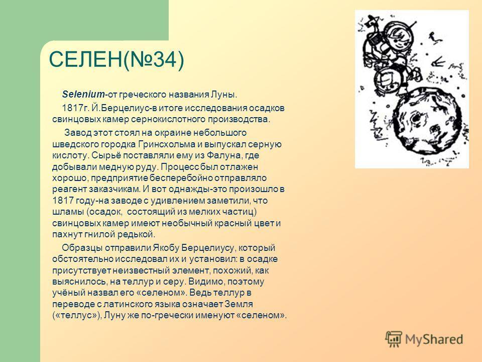 СЕЛЕН(34) Selenium-от греческого названия Луны. 1817г. Й.Берцелиус-в итоге исследования осадков свинцовых камер сернокислотного производства. Завод этот стоял на окраине небольшого шведского городка Гринсхольма и выпускал серную кислоту. Сырьё постав