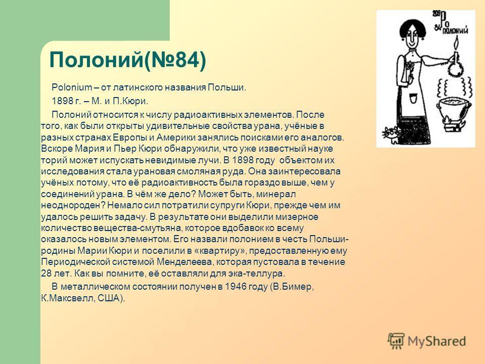 Полоний(84) Polonium – от латинского названия Польши. 1898 г. – М. и П.Кюри. Полоний относится к числу радиоактивных элементов. После того, как были открыты удивительные свойства урана, учёные в разных странах Европы и Америки занялись поисками его а