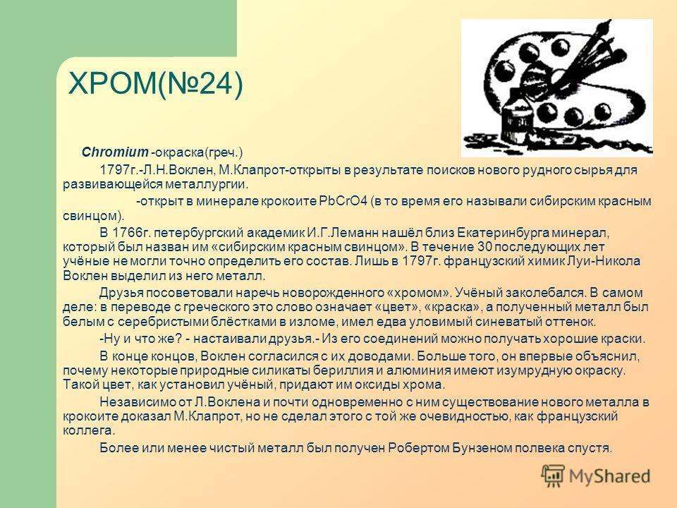 ХРОМ(24) Chromium -окраска(греч.) 1797г.-Л.Н.Воклен, М.Клапрот-открыты в результате поисков нового рудного сырья для развивающейся металлургии. -открыт в минерале крокоите PbCrO4 (в то время его называли сибирским красным свинцом). В 1766г. петербург
