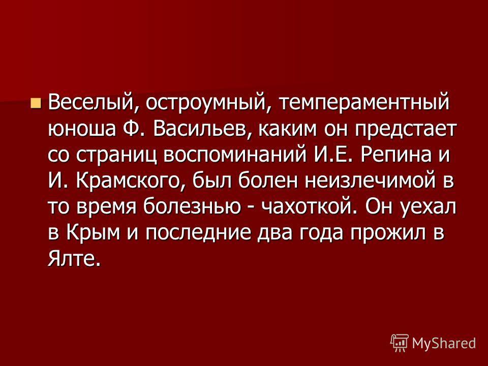 Веселый, остроумный, темпераментный юноша Ф. Васильев, каким он предстает со страниц воспоминаний И.Е. Репина и И. Крамского, был болен неизлечимой в то время болезнью - чахоткой. Он уехал в Крым и последние два года прожил в Ялте. Веселый, остроумны