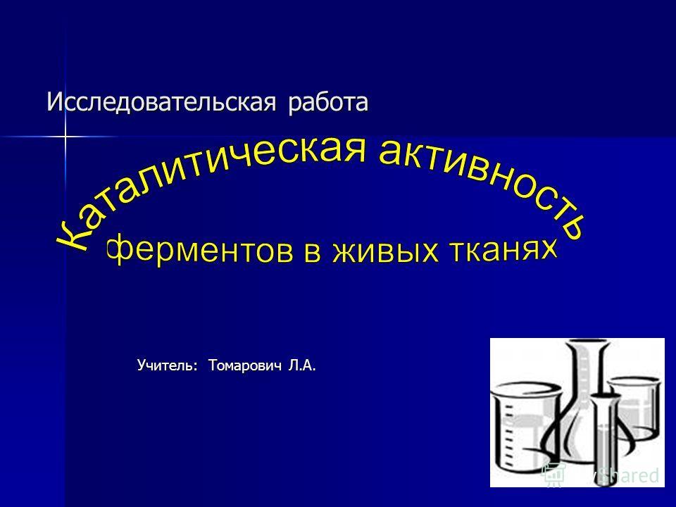 Исследовательская работа Учитель: Томарович Л.А. Учитель: Томарович Л.А.