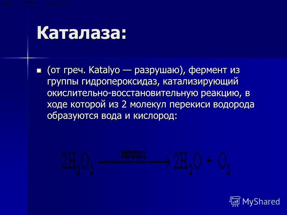Каталаза: (от греч. Katalуo разрушаю), фермент из группы гидропероксидаз, катализирующий окислительно-восстановительную реакцию, в ходе которой из 2 молекул перекиси водорода образуются вода и кислород: (от греч. Katalуo разрушаю), фермент из группы
