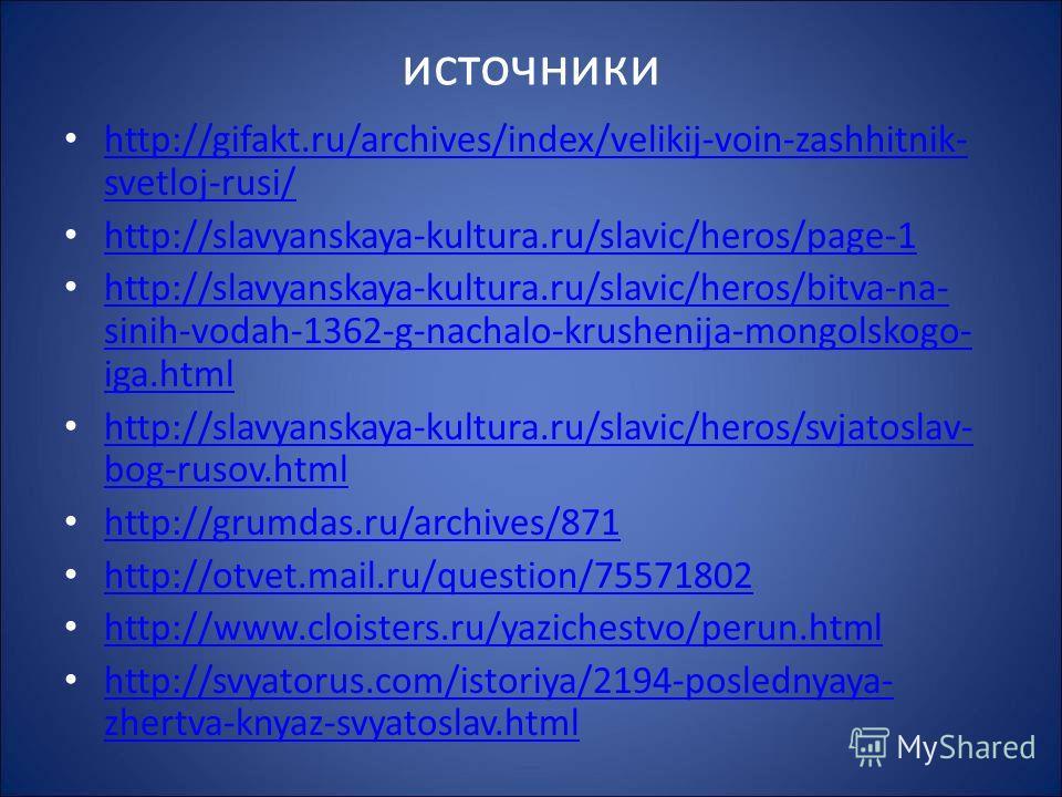 источники http://gifakt.ru/archives/index/velikij-voin-zashhitnik- svetloj-rusi/ http://gifakt.ru/archives/index/velikij-voin-zashhitnik- svetloj-rusi/ http://slavyanskaya-kultura.ru/slavic/heros/page-1 http://slavyanskaya-kultura.ru/slavic/heros/bit
