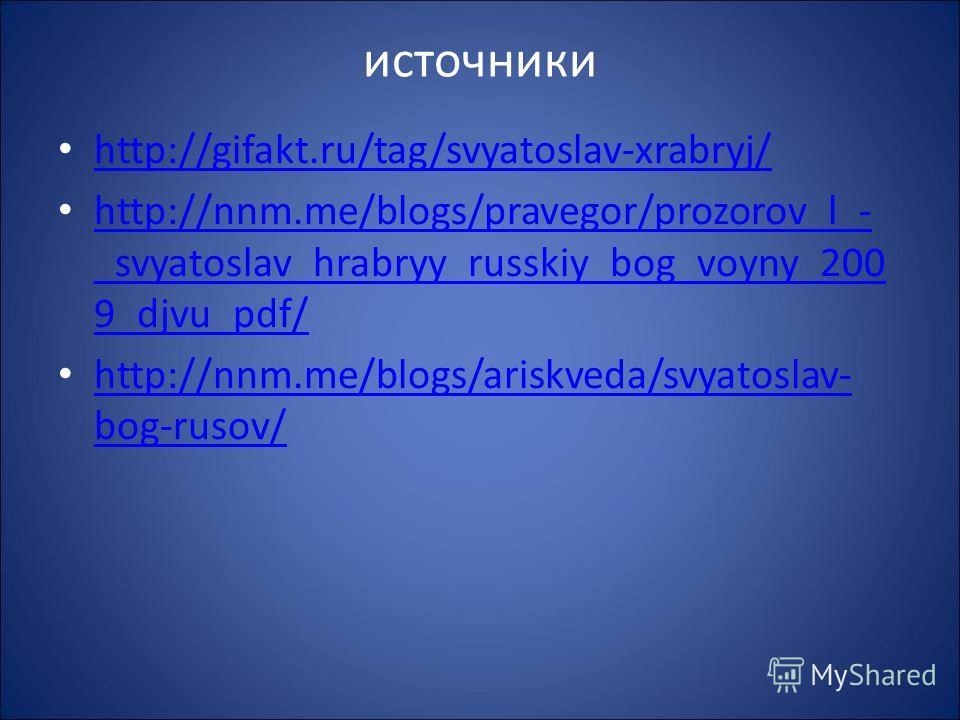 источники http://gifakt.ru/tag/svyatoslav-xrabryj/ http://nnm.me/blogs/pravegor/prozorov_l_- _svyatoslav_hrabryy_russkiy_bog_voyny_200 9_djvu_pdf/ http://nnm.me/blogs/pravegor/prozorov_l_- _svyatoslav_hrabryy_russkiy_bog_voyny_200 9_djvu_pdf/ http://