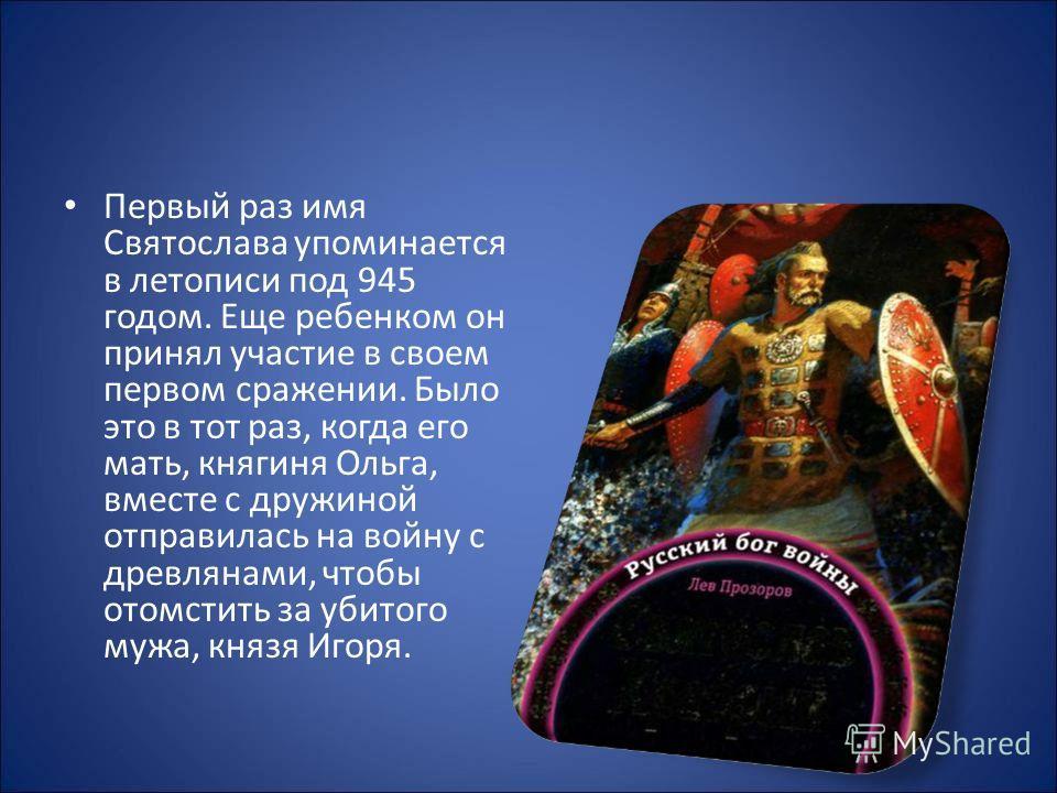 Первый раз имя Святослава упоминается в летописи под 945 годом. Еще ребенком он принял участие в своем первом сражении. Было это в тот раз, когда его мать, княгиня Ольга, вместе с дружиной отправилась на войну с древлянами, чтобы отомстить за убитого