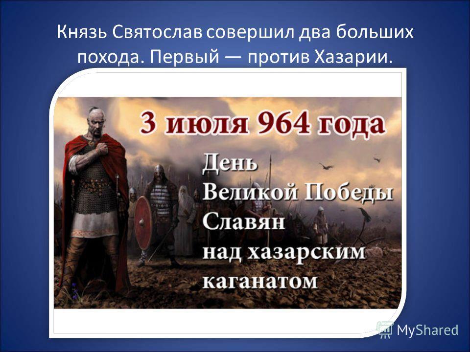 Князь Святослав совершил два больших похода. Первый против Хазарии.