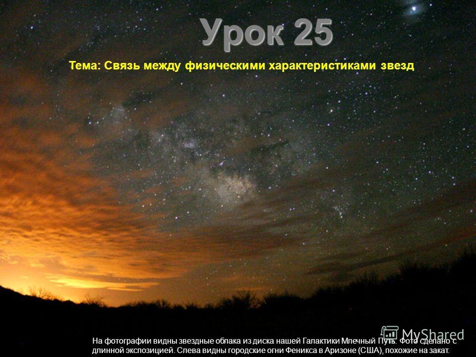Урок 25 Тема: Связь между физическими характеристиками звезд На фотографии видны звездные облака из диска нашей Галактики Млечный Путь. Фото сделано с длинной экспозицией. Слева видны городские огни Феникса в Аризоне (США), похожие на закат.