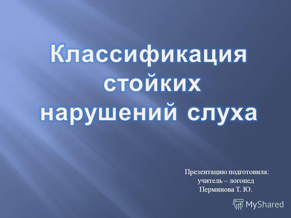 Презентацию подготовила : учитель – логопед Перминова Т. Ю.
