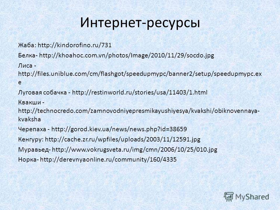 Интернет-ресурсы Жаба: http://kindorofino.ru/731 Белка- http://khoahoc.com.vn/photos/Image/2010/11/29/socdo.jpg Лиса - http://files.uniblue.com/cm/flashgot/speedupmypc/banner2/setup/speedupmypc.ex e Луговая собачка - http://restinworld.ru/stories/usa