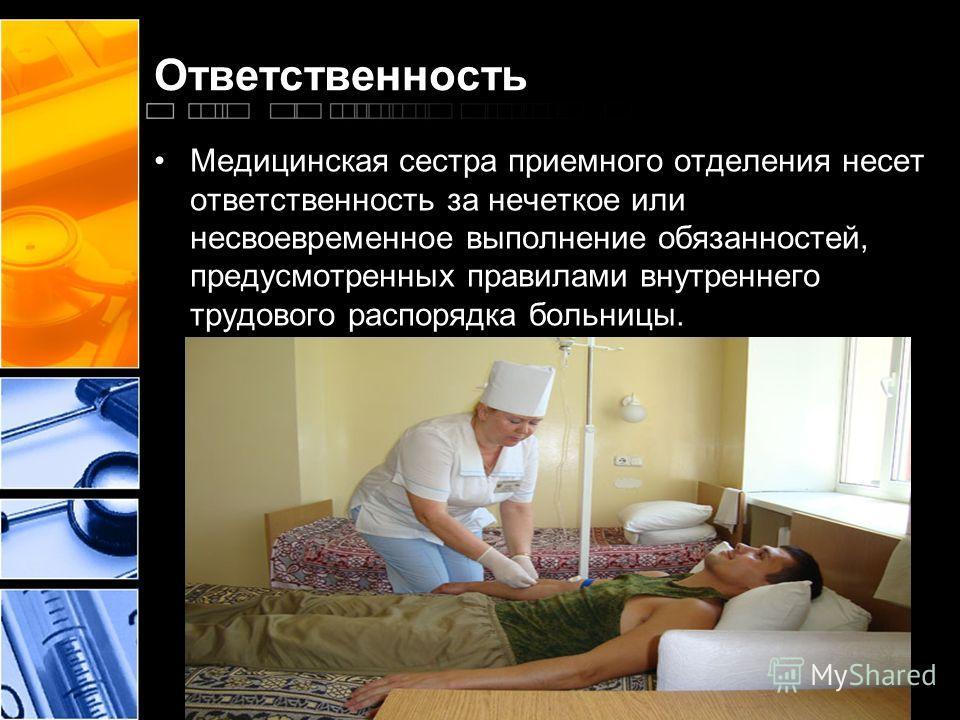 Ответственность Медицинская сестра приемного отделения несет ответственность за нечеткое или несвоевременное выполнение обязанностей, предусмотренных правилами внутреннего трудового распорядка больницы.