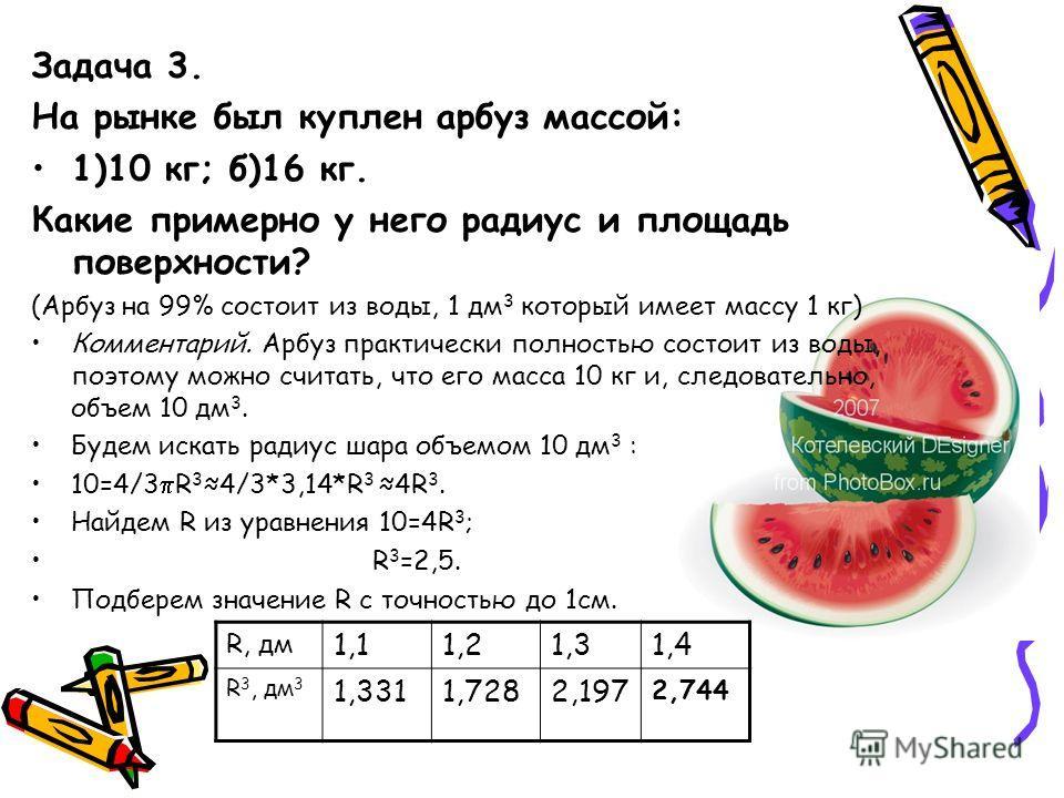 Задача 3. На рынке был куплен арбуз массой: 1)10 кг; б)16 кг. Какие примерно у него радиус и площадь поверхности? (Арбуз на 99% состоит из воды, 1 дм 3 который имеет массу 1 кг) Комментарий. Арбуз практически полностью состоит из воды, поэтому можно