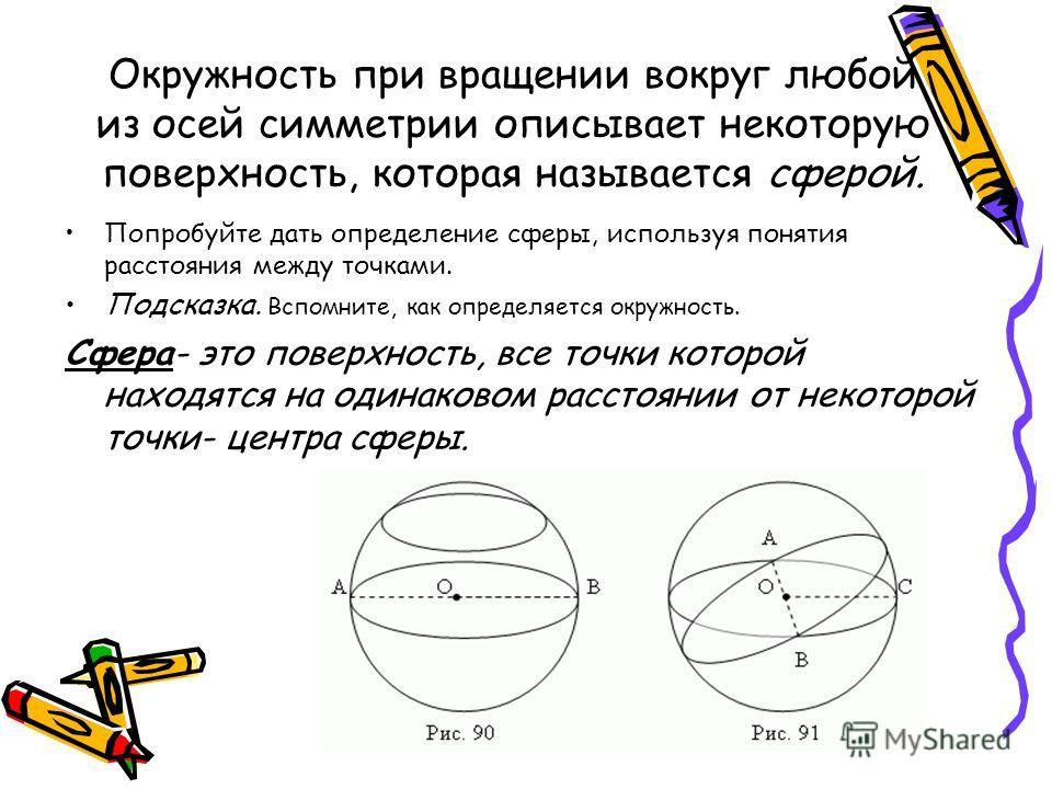 Окружность при вращении вокруг любой из осей симметрии описывает некоторую поверхность, которая называется сферой. Попробуйте дать определение сферы, используя понятия расстояния между точками. Подсказка. Вспомните, как определяется окружность. Сфера