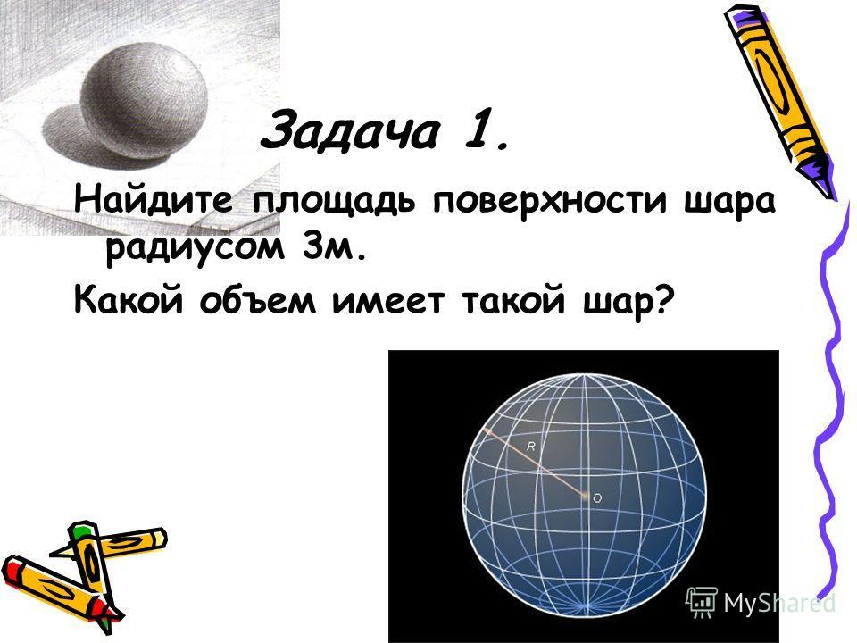 Задача 1. Найдите площадь поверхности шара радиусом 3м. Какой объем имеет такой шар?