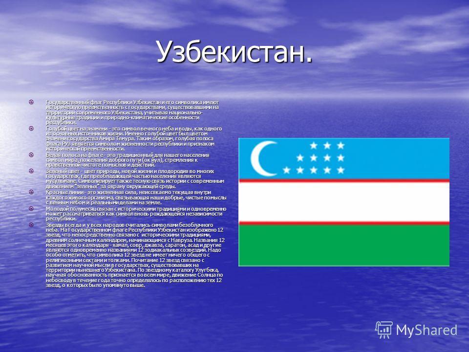 Узбекистан. Государственный флаг Республики Узбекистан и его символика имеют историческую преемственность с государствами, существовавшими на территории современного Узбекистана, учитывая национально- культурные традиции и природно-климатические особ