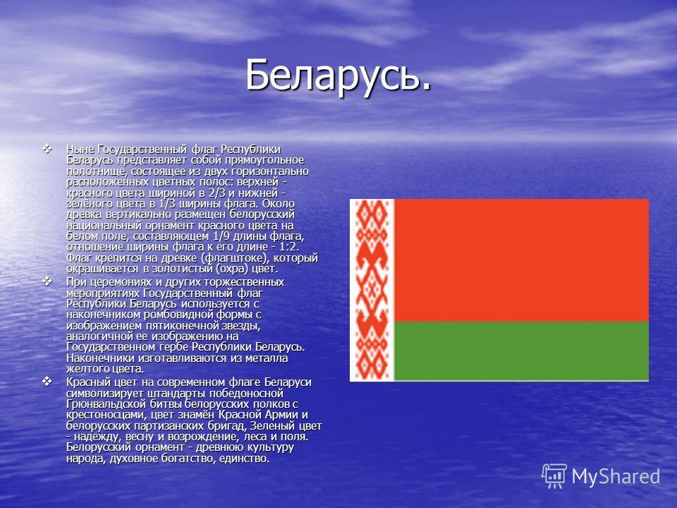 Беларусь. Ныне Государственный флаг Республики Беларусь представляет собой прямоугольное полотнище, состоящее из двух горизонтально расположенных цветных полос: верхней - красного цвета шириной в 2/3 и нижней - зелёного цвета в 1/3 ширины флага. Окол
