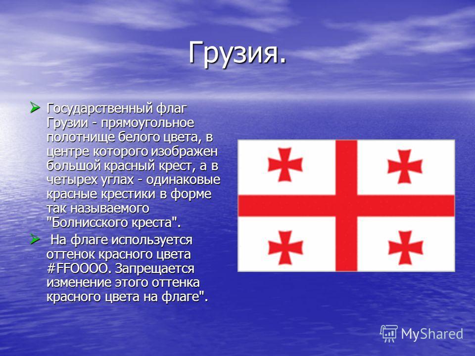 Грузия. Государственный флаг Грузии - прямоугольное полотнище белого цвета, в центре которого изображен большой красный крест, а в четырех углах - одинаковые красные крестики в форме так называемого