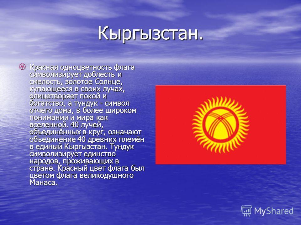 Кыргызстан. Красная одноцветность флага символизирует доблесть и смелость, золотое Солнце, купающееся в своих лучах, олицетворяет покой и богатство, а тундук - символ отчего дома, в более широком понимании и мира как вселенной. 40 лучей, объединённых