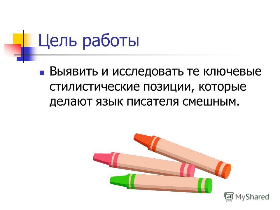 Цель работы Выявить и исследовать те ключевые стилистические позиции, которые делают язык писателя смешным.