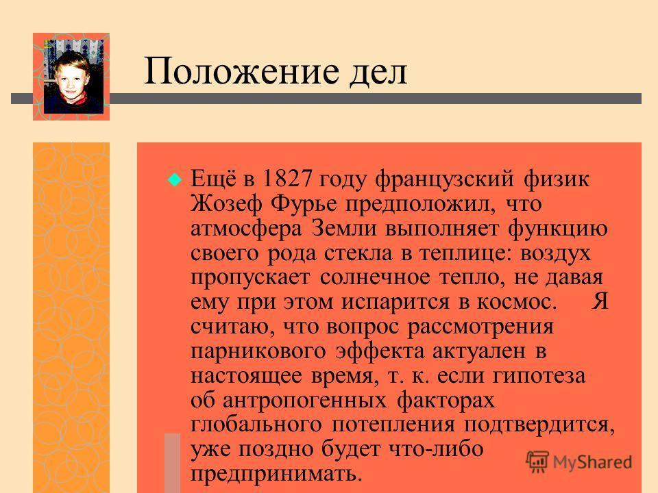 Положение дел Ещё в 1827 году французский физик Жозеф Фурье предположил, что атмосфера Земли выполняет функцию своего рода стекла в теплице: воздух пропускает солнечное тепло, не давая ему при этом испарится в космос. Я считаю, что вопрос рассмотрени
