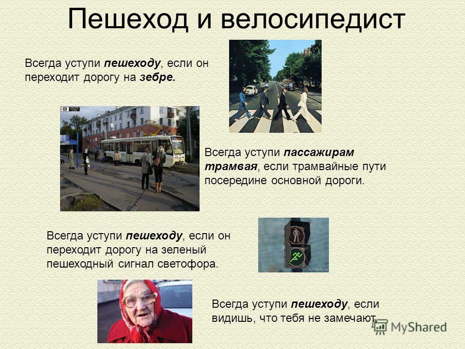 Всегда уступи пешеходу, если он переходит дорогу на зебре. Пешеход и велосипедист Всегда уступи пассажирам трамвая, если трамвайные пути посередине основной дороги. Всегда уступи пешеходу, если видишь, что тебя не замечают. Всегда уступи пешеходу, ес