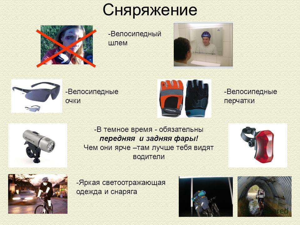 Сняряжение -Велосипедные перчатки -Велосипедные очки -Велосипедный шлем -Яркая светоотражающая одежда и снаряга -В темное время - обязательны передняя и задняя фары! Чем они ярче –там лучше тебя видят водители