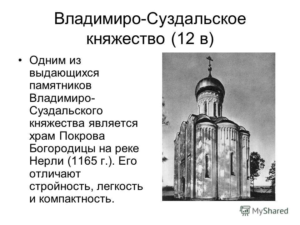 Владимиро-Суздальское княжество (12 в) Одним из выдающихся памятников Владимиро- Суздальского княжества является храм Покрова Богородицы на реке Нерли (1165 г.). Его отличают стройность, легкость и компактность.