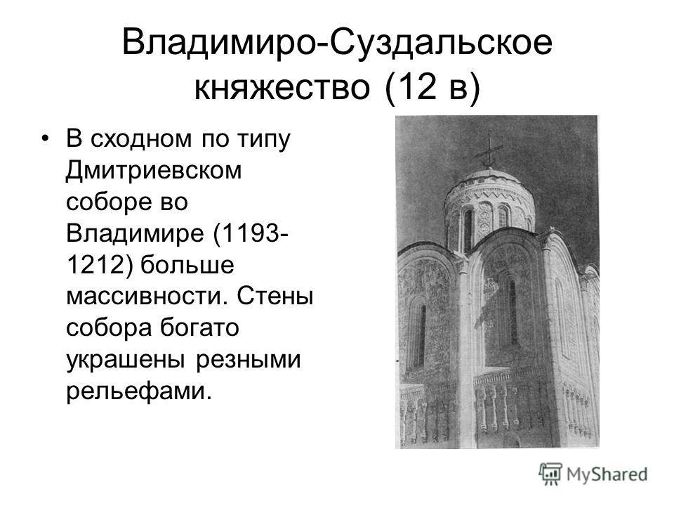Владимиро-Суздальское княжество (12 в) В сходном по типу Дмитриевском соборе во Владимире (1193- 1212) больше массивности. Стены собора богато украшены резными рельефами.