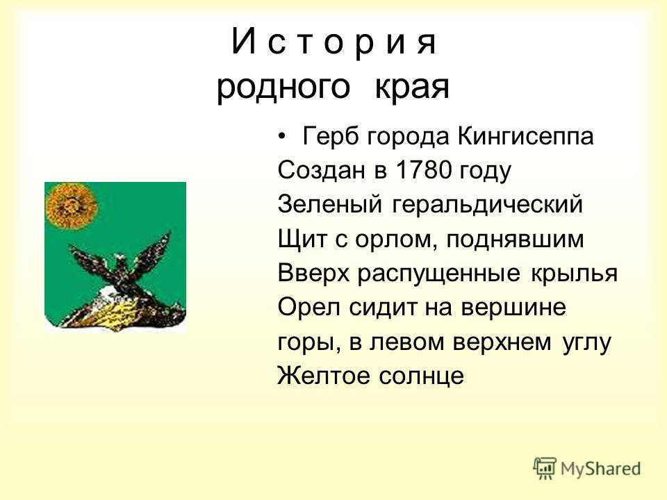 И с т о р и я родного края Герб города Кингисеппа Создан в 1780 году Зеленый геральдический Щит с орлом, поднявшим Вверх распущенные крылья Орел сидит на вершине горы, в левом верхнем углу Желтое солнце