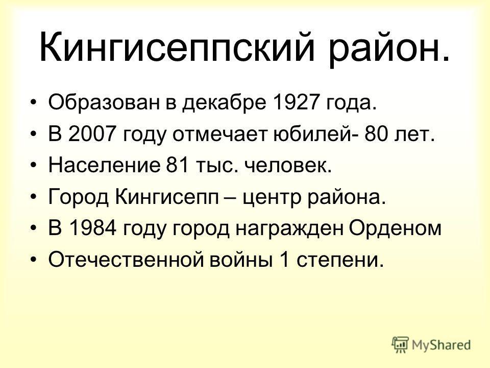 Кингисеппский район. Образован в декабре 1927 года. В 2007 году отмечает юбилей- 80 лет. Население 81 тыс. человек. Город Кингисепп – центр района. В 1984 году город награжден Орденом Отечественной войны 1 степени.