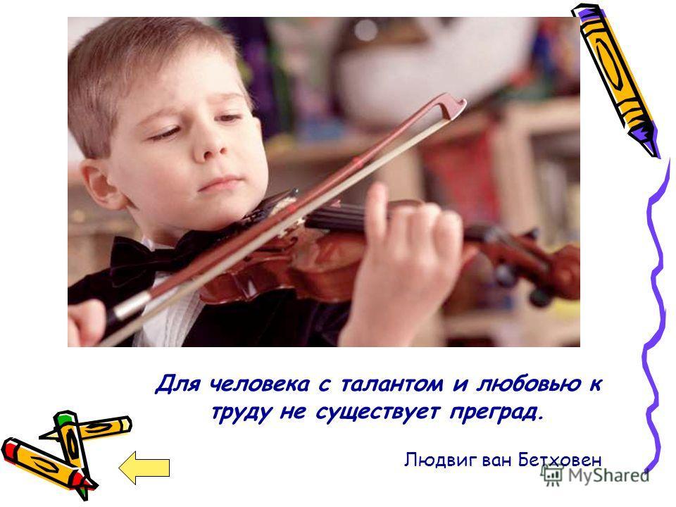 Для человека с талантом и любовью к труду не существует преград. Людвиг ван Бетховен