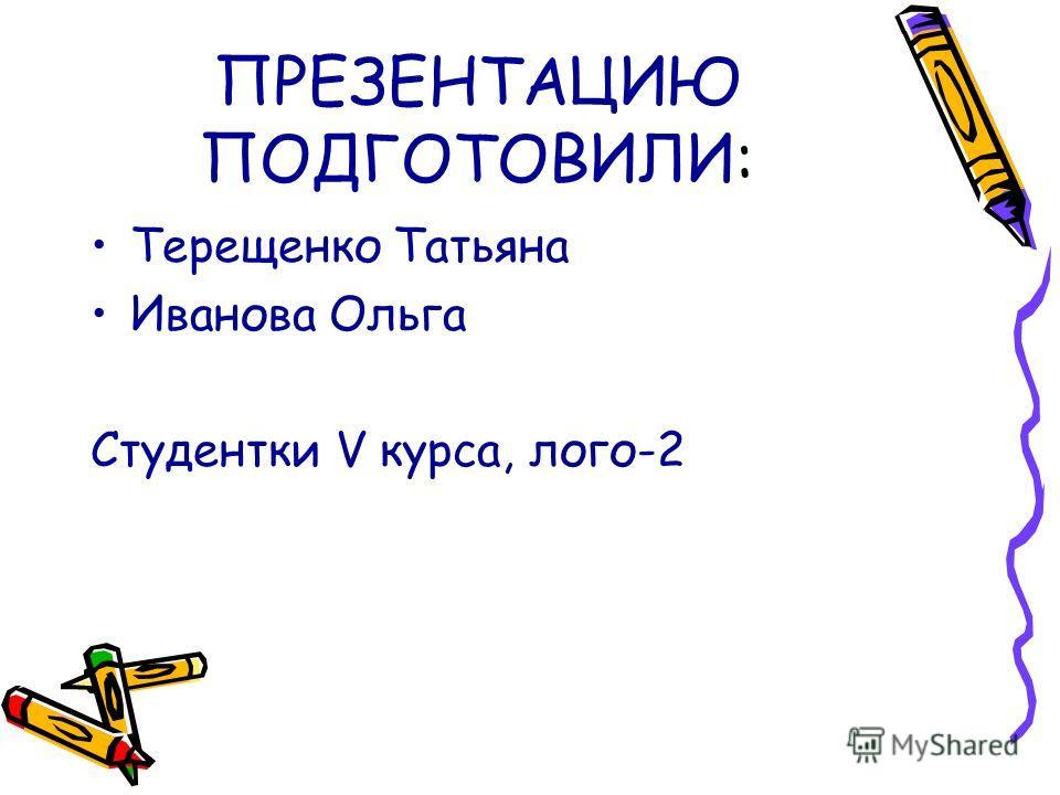 ПРЕЗЕНТАЦИЮ ПОДГОТОВИЛИ: Терещенко Татьяна Иванова Ольга Студентки V курса, лого-2