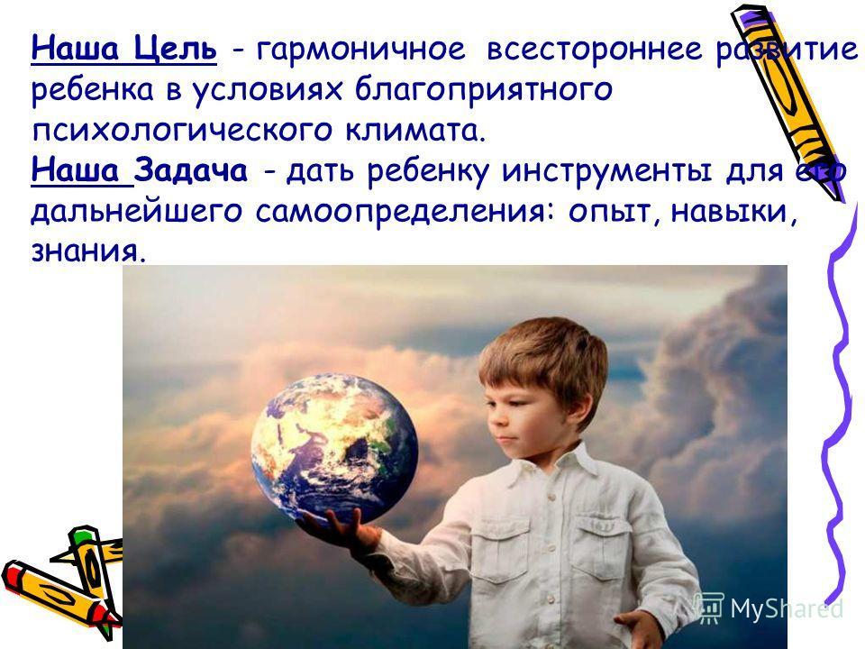 Наша Цель - гармоничное всестороннее развитие ребенка в условиях благоприятного психологического климата. Наша Задача - дать ребенку инструменты для его дальнейшего самоопределения: опыт, навыки, знания.