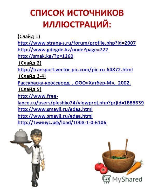 (Слайд 1) http://www.strana-s.ru/forum/profile.php?id=2007 http://www.gdegde.kz/node?page=722 http://smak.kg/?p=1260 (Слайд 2) http://transport.vector-pic.com/pic-ru-64872.html (Слайд 3-4) Расскраска-кроссворд, ООО«Хатбер-М», 2002. (Слайд 5) http://w