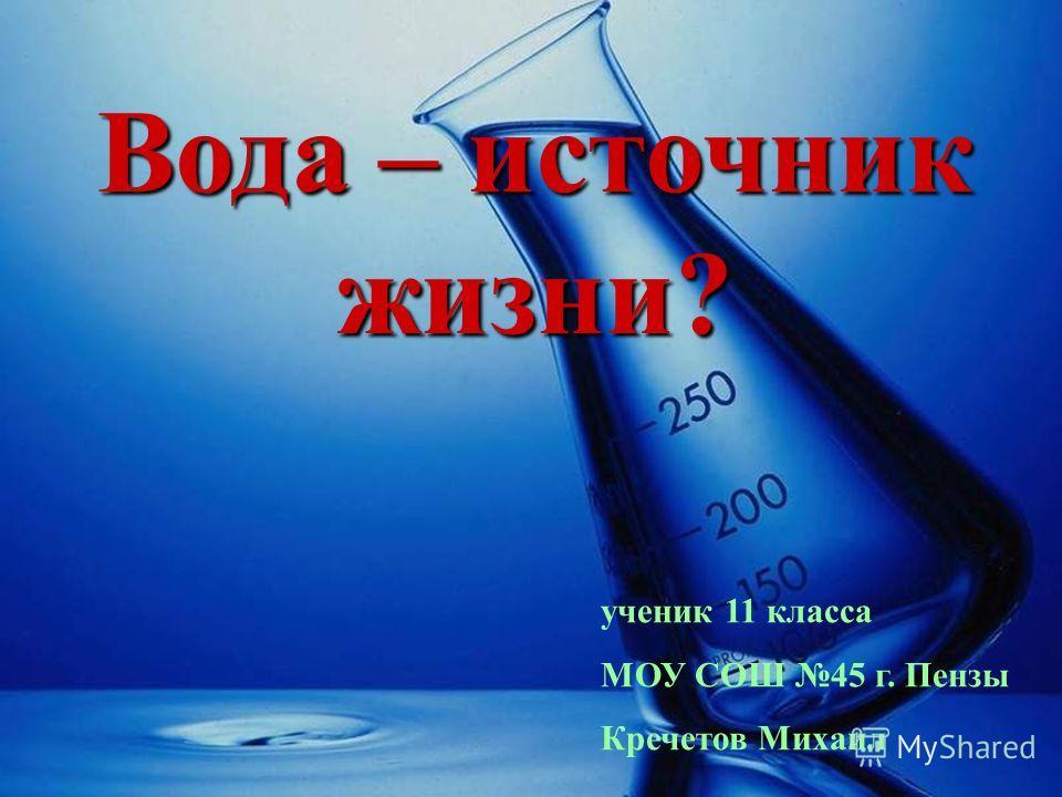 Вода – источник жизни? ученик 11 класса МОУ СОШ 45 г. Пензы Кречетов Михаил