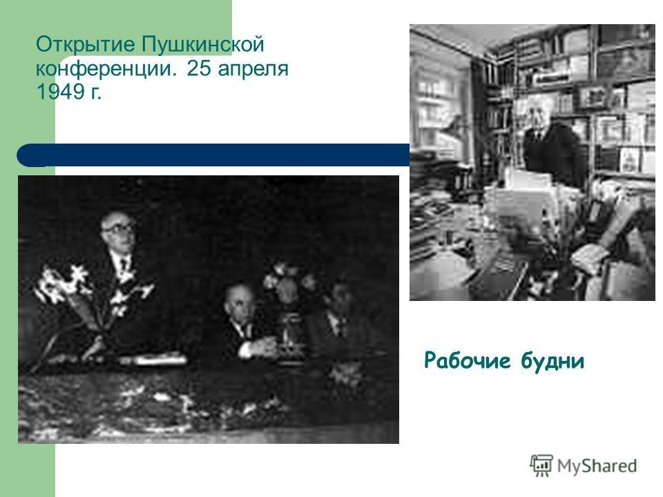 Рабочие будни Открытие Пушкинской конференции. 25 апреля 1949 г.