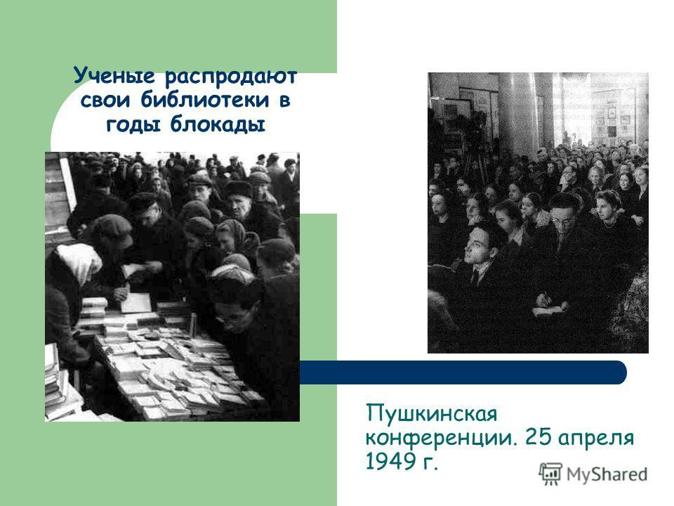 Ученые распродают свои библиотеки в годы блокады Пушкинская конференции. 25 апреля 1949 г.