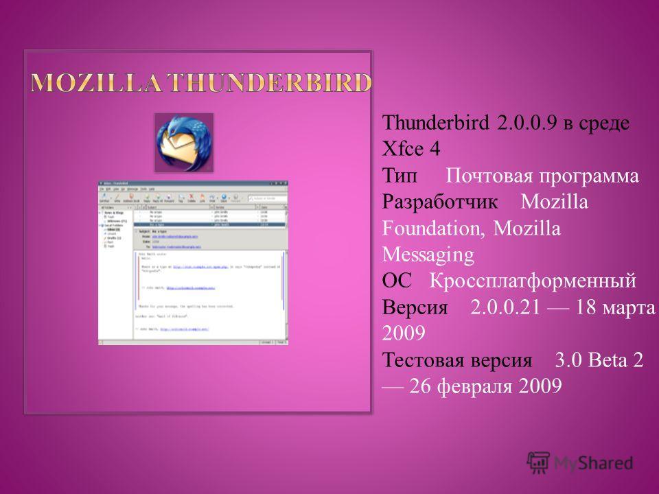 Thunderbird 2.0.0.9 в среде Xfce 4 Тип Почтовая программа Разработчик Mozilla Foundation, Mozilla Messaging ОС Кроссплатформенный Версия 2.0.0.21 18 марта 2009 Тестовая версия 3.0 Beta 2 26 февраля 2009