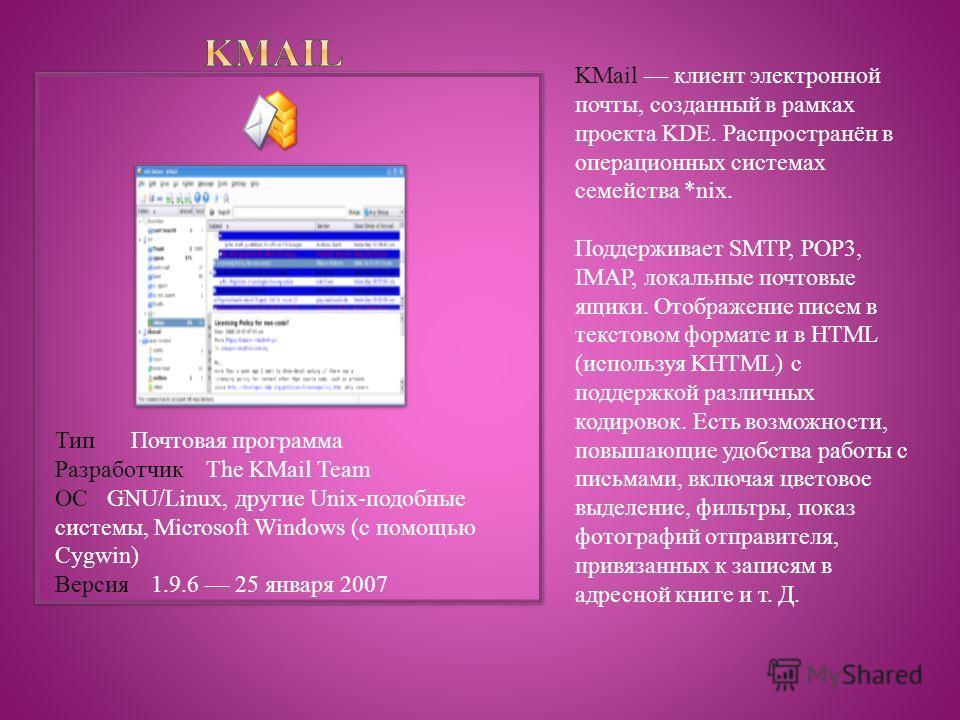 KMail клиент электронной почты, созданный в рамках проекта KDE. Распространён в операционных системах семейства *nix. Поддерживает SMTP, POP3, IMAP, локальные почтовые ящики. Отображение писем в текстовом формате и в HTML (используя KHTML) с поддержк