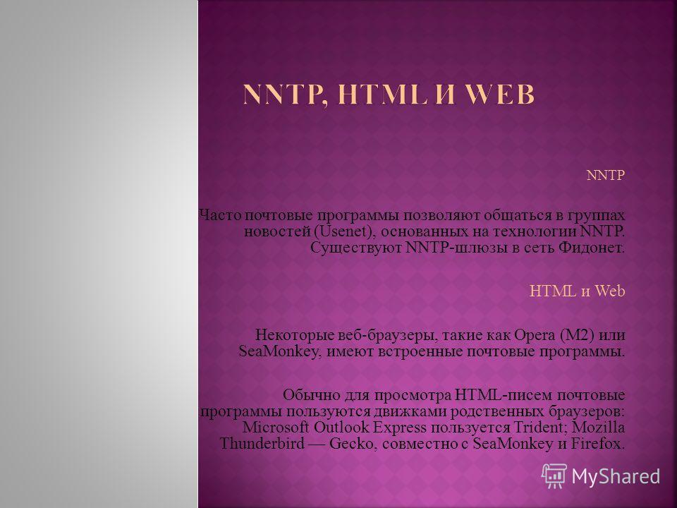 NNTP Часто почтовые программы позволяют общаться в группах новостей (Usenet), основанных на технологии NNTP. Существуют NNTP-шлюзы в сеть Фидонет. HTML и Web Некоторые веб браузеры, такие как Opera (M2) или SeaMonkey, имеют встроенные почтовые програ
