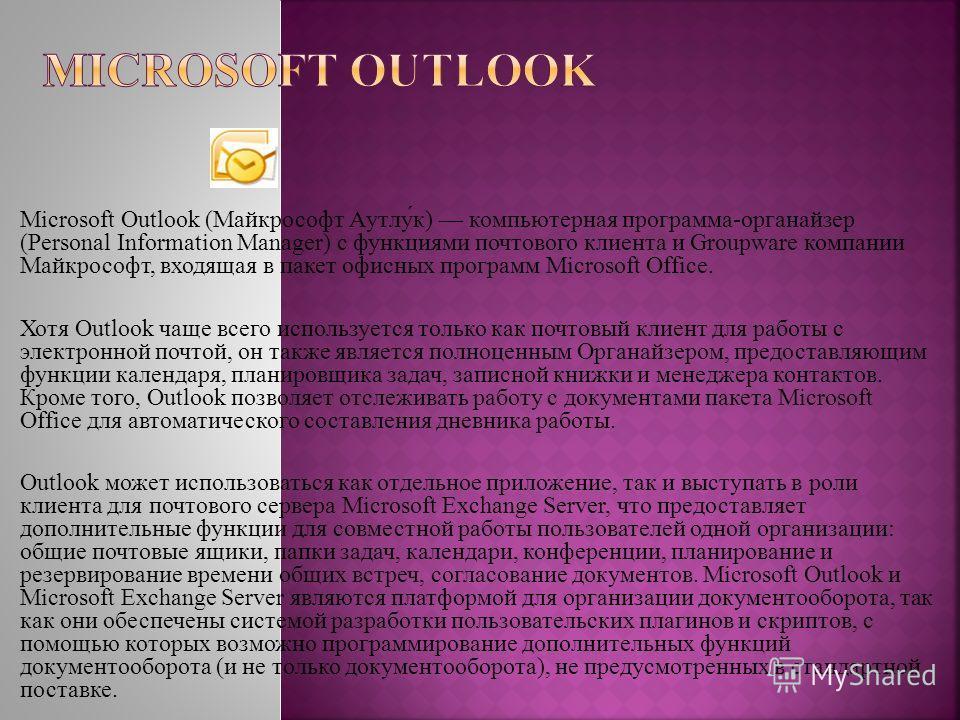 Microsoft Outlook (Майкрософт Аутлу́к) компьютерная программа-органайзер (Personal Information Manager) с функциями почтового клиента и Groupware компании Майкрософт, входящая в пакет офисных программ Microsoft Office. Хотя Outlook чаще всего использ