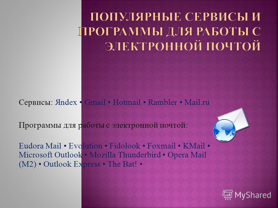 Сервисы: Яndex Gmail Hotmail Rambler Mail.ru Программы для работы с электронной почтой: Eudora Mail Evolution Fidolook Foxmail KMail Microsoft Outlook Mozilla Thunderbird Opera Mail (M2) Outlook Express The Bat!