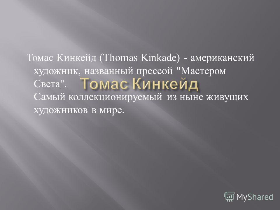 Томас Кинкейд (Thomas Kinkade) - американский художник, названный прессой  Мастером Света . Самый коллекционируемый из ныне живущих художников в мире.