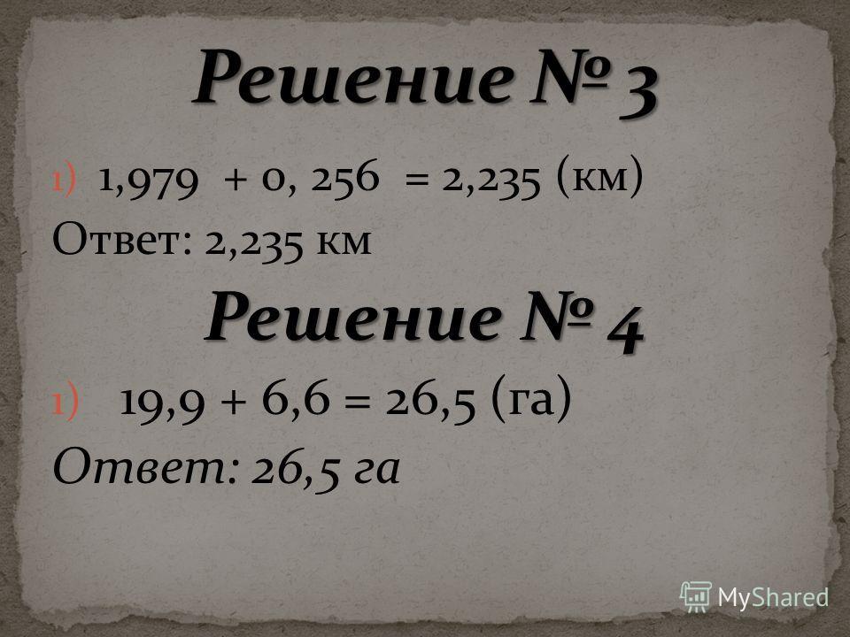 1) 1,979 + 0, 256 = 2,235 (км) Ответ: 2,235 км Решение 4 1) 19,9 + 6,6 = 26,5 (га) Ответ: 26,5 га