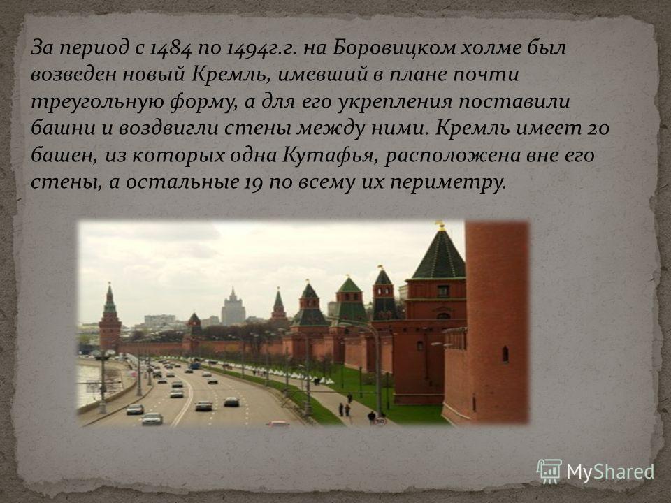 За период с 1484 по 1494г.г. на Боровицком холме был возведен новый Кремль, имевший в плане почти треугольную форму, а для его укрепления поставили башни и воздвигли стены между ними. Кремль имеет 20 башен, из которых одна Кутафья, расположена вне ег