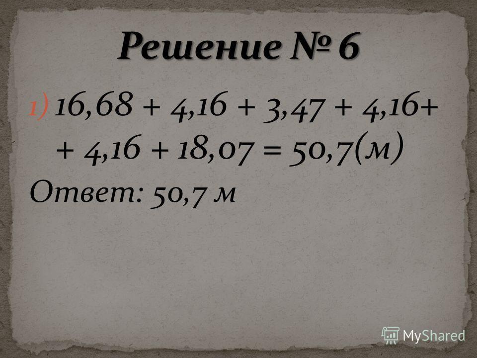 1) 16,68 + 4,16 + 3,47 + 4,16+ + 4,16 + 18,07 = 50,7(м) Ответ: 50,7 м