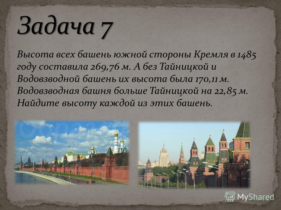 Высота всех башень южной стороны Кремля в 1485 году составила 269,76 м. А без Тайницкой и Водовзводной башень их высота была 170,11 м. Водовзводная башня больше Тайницкой на 22,85 м. Найдите высоту каждой из этих башень.